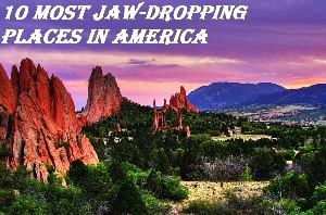 10 Most Jaw-Dropping Places In America