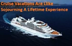 Cruise Vacations Are Like Sojourning A Lifetime Experience