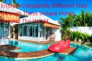 Enjoy a Completely Different Stay through these Unique Hotels Around The World