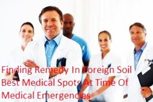 Finding Remedy In Foreign Soil Best Medical Spots At Time Of Medical Emergencies