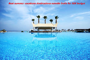 Best summer vacations destinations outside India for 90K budget