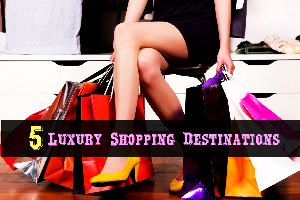 5 Luxury Shopping Destinations