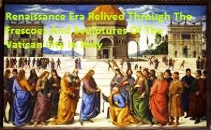 Renaissance Era Relived through the Frescoes and sculptures of the Vatican City in Italy