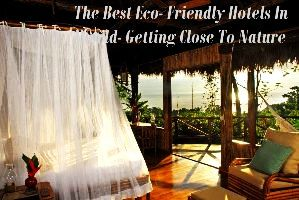 The Best Eco- Friendly Hotels In World- Getting Close To Nature