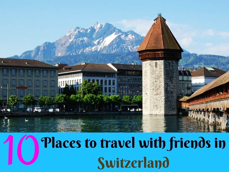 10 Places to travel with friends in Switzerland