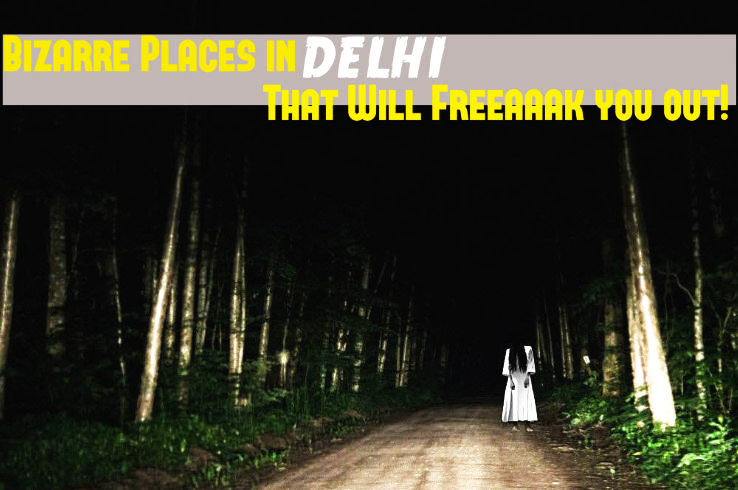 5 Bizarre Places in Delhi That Will Freeaaak you out!