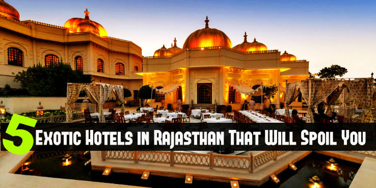 5 Exotic Hotels in Rajasthan That Will Spoil You