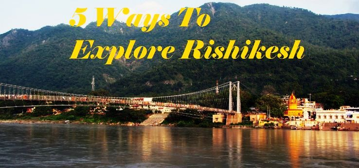 5 Ways To Explore Rishikesh