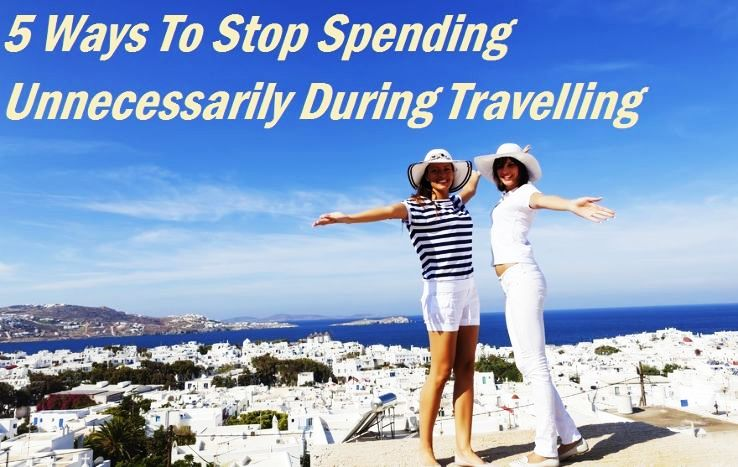 5 Ways To Stop Spending Unnecessarily During Travelling