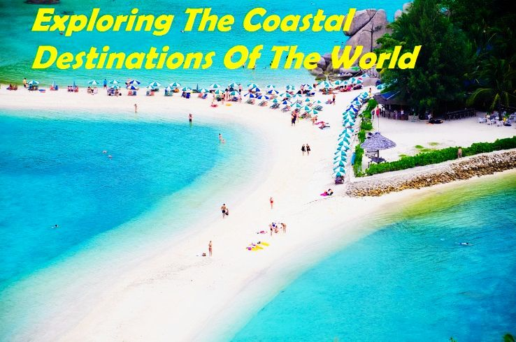 Exploring The Coastal Destinations Of The World