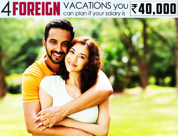 Foreign Vacations I can plan if my earning is Rs.40000 per month or more