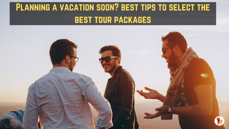 Planning a vacation soon? Best tips to select the best tour packages