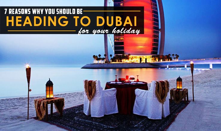 7 Reasons Why You Should Be Heading To Dubai For Your Holiday