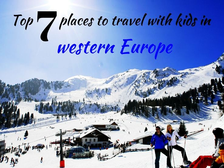Top 7 places to travel with kids in western Europe