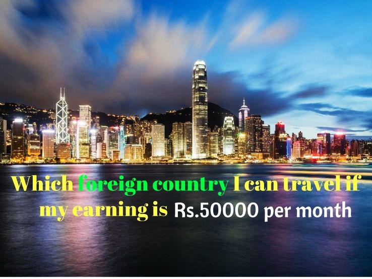 Which foreign country I can travel if my earning is Rs.50000 per month